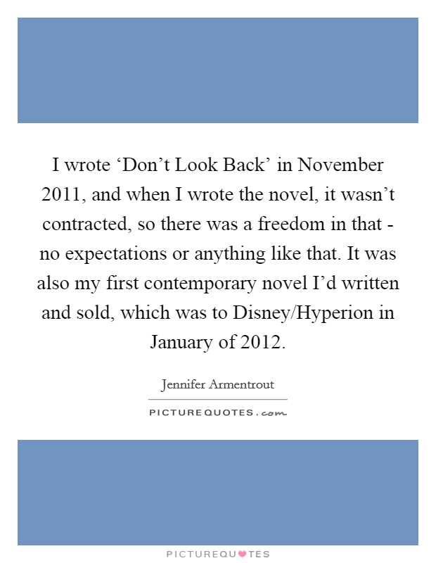 I wrote 'Don't Look Back' in November 2011, and when I wrote the novel, it wasn't contracted, so there was a freedom in that - no expectations or anything like that. It was also my first contemporary novel I'd written and sold, which was to Disney/Hyperion in January of 2012 Picture Quote #1