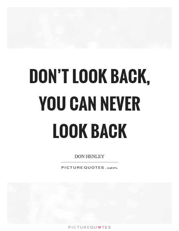 Don't look back, you can never look back Picture Quote #1