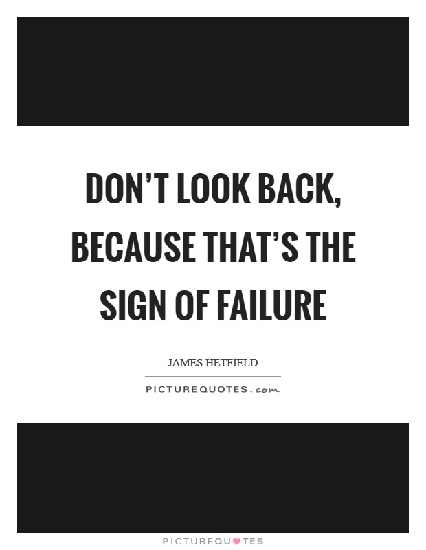 Don't look back, because that's the sign of failure Picture Quote #1