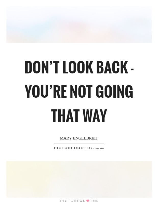 Don't look back - you're not going that way Picture Quote #1