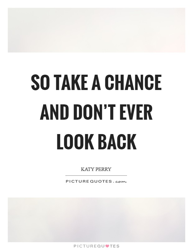 So take a chance and don't ever look back Picture Quote #1