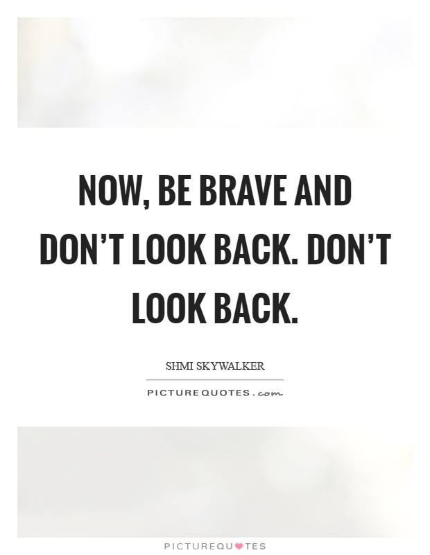 Now, be brave and don't look back. Don't look back Picture Quote #1