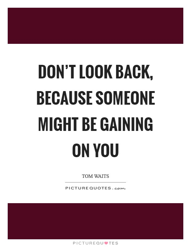 Don't look back, because someone might be gaining on you Picture Quote #1