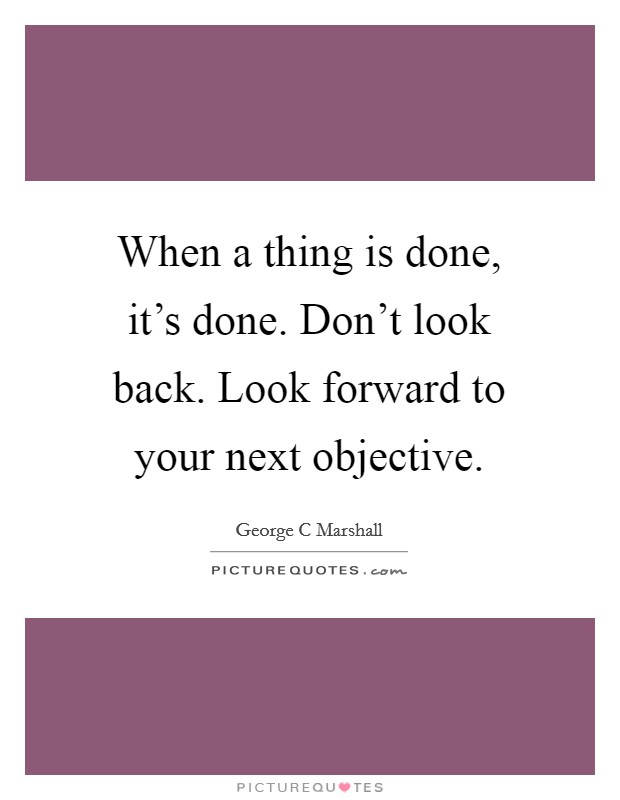 When a thing is done, it's done. Don't look back. Look forward to your next objective Picture Quote #1