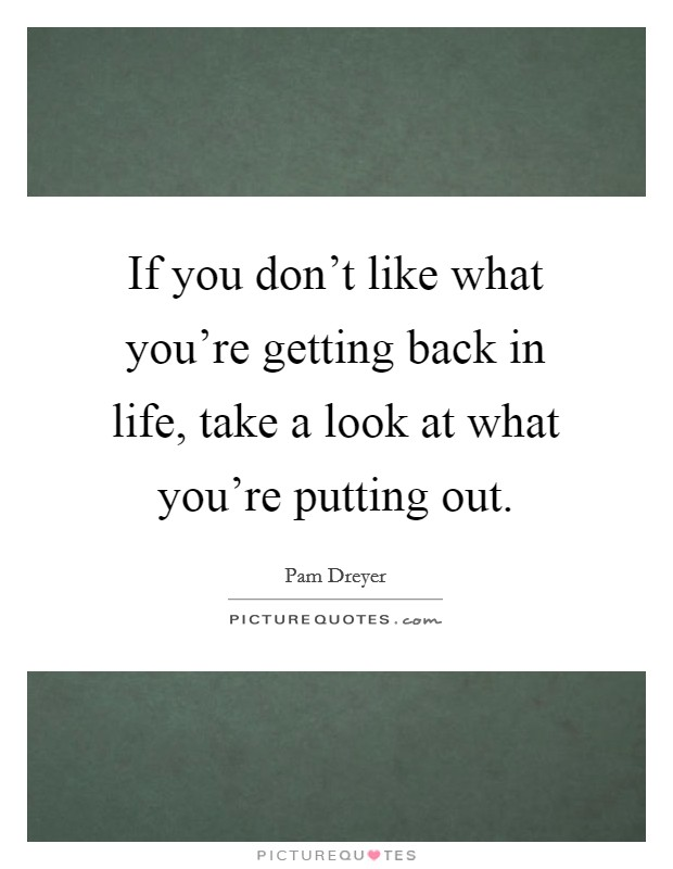 If you don't like what you're getting back in life, take a look at what you're putting out Picture Quote #1