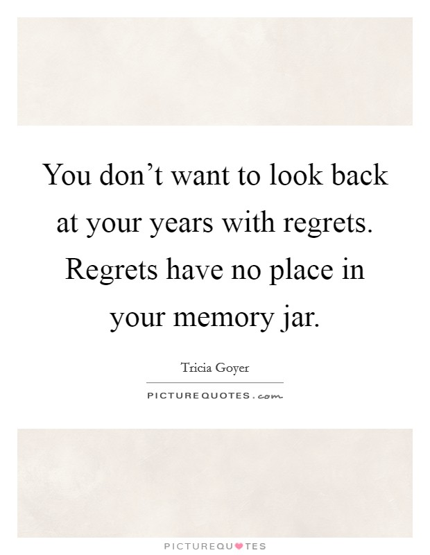 You don't want to look back at your years with regrets. Regrets have no place in your memory jar Picture Quote #1