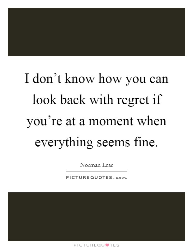 I don't know how you can look back with regret if you're at a moment when everything seems fine Picture Quote #1