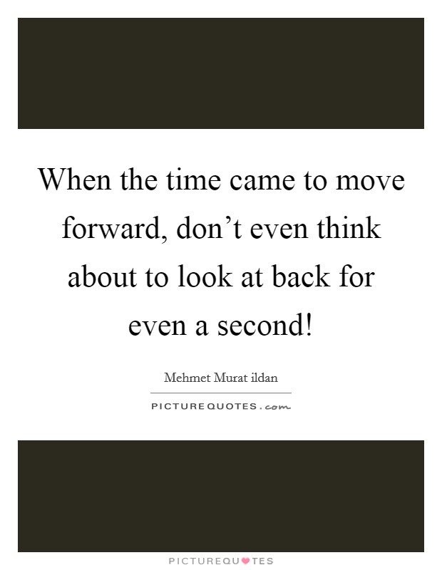 When the time came to move forward, don't even think about to look at back for even a second! Picture Quote #1