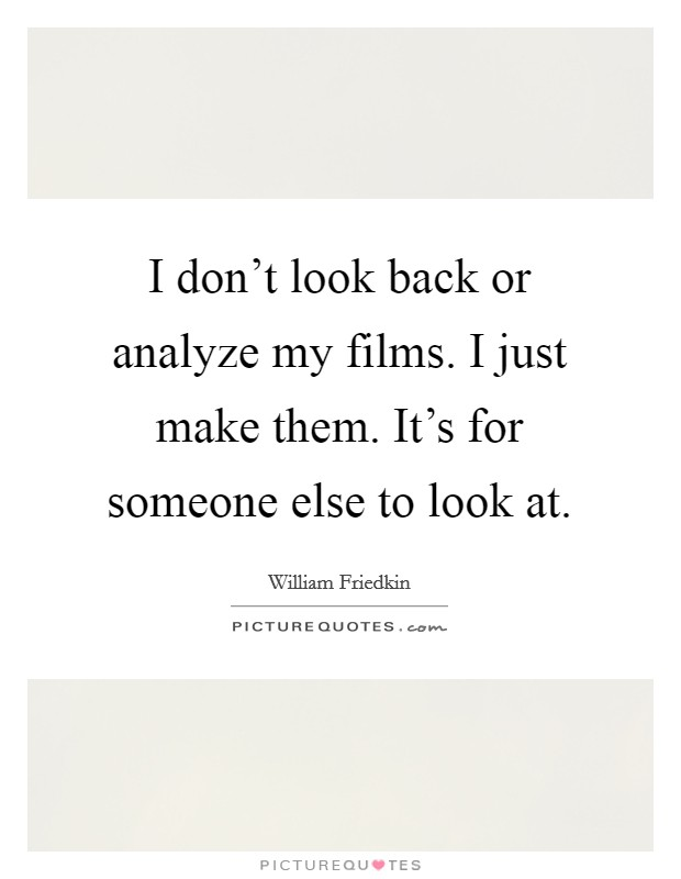 I don't look back or analyze my films. I just make them. It's for someone else to look at Picture Quote #1