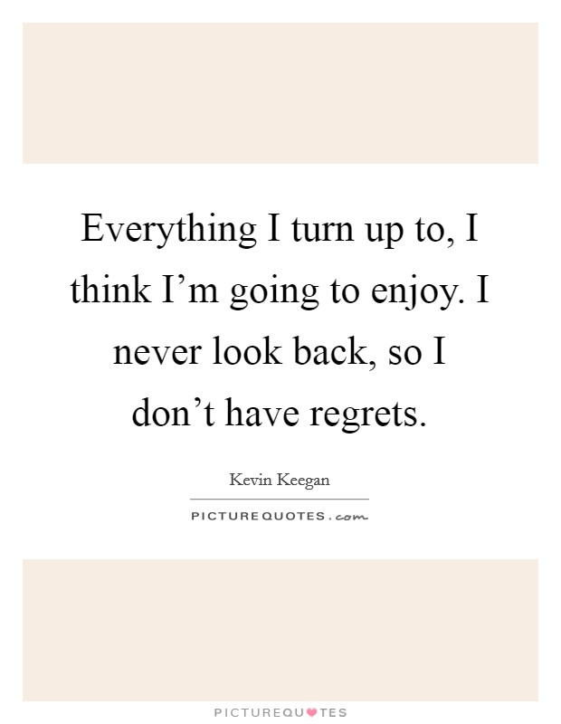 Everything I turn up to, I think I'm going to enjoy. I never look back, so I don't have regrets Picture Quote #1