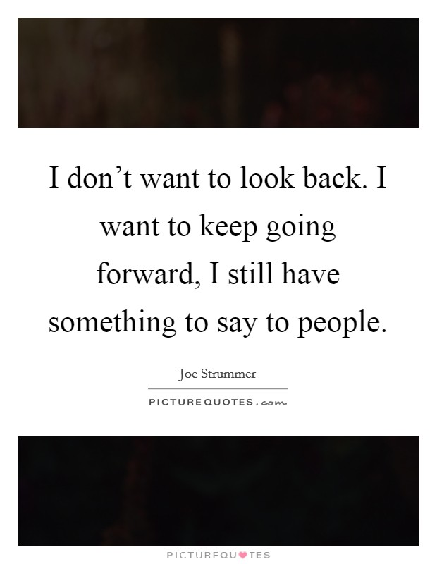 I don't want to look back. I want to keep going forward, I still have something to say to people Picture Quote #1