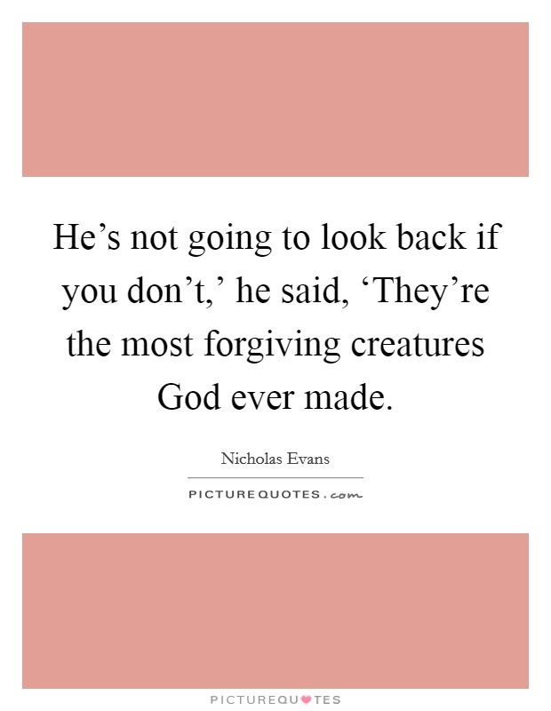 He's not going to look back if you don't,' he said, 'They're the most forgiving creatures God ever made Picture Quote #1