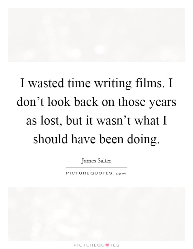 I wasted time writing films. I don't look back on those years as lost, but it wasn't what I should have been doing Picture Quote #1