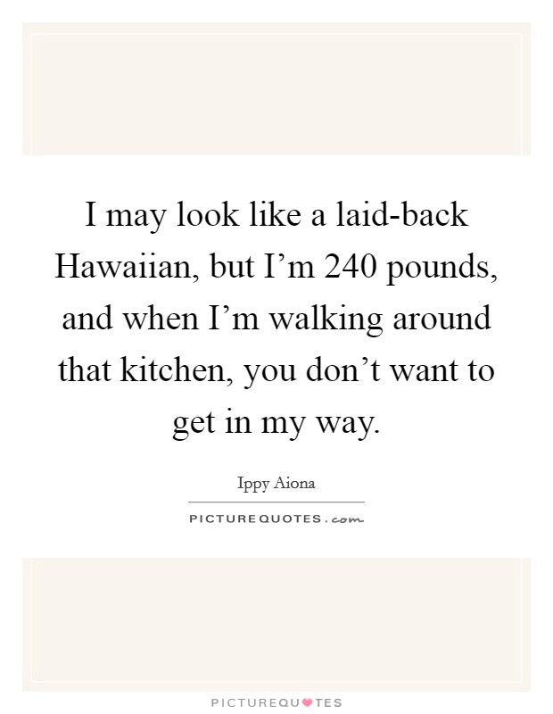 I may look like a laid-back Hawaiian, but I'm 240 pounds, and when I'm walking around that kitchen, you don't want to get in my way Picture Quote #1