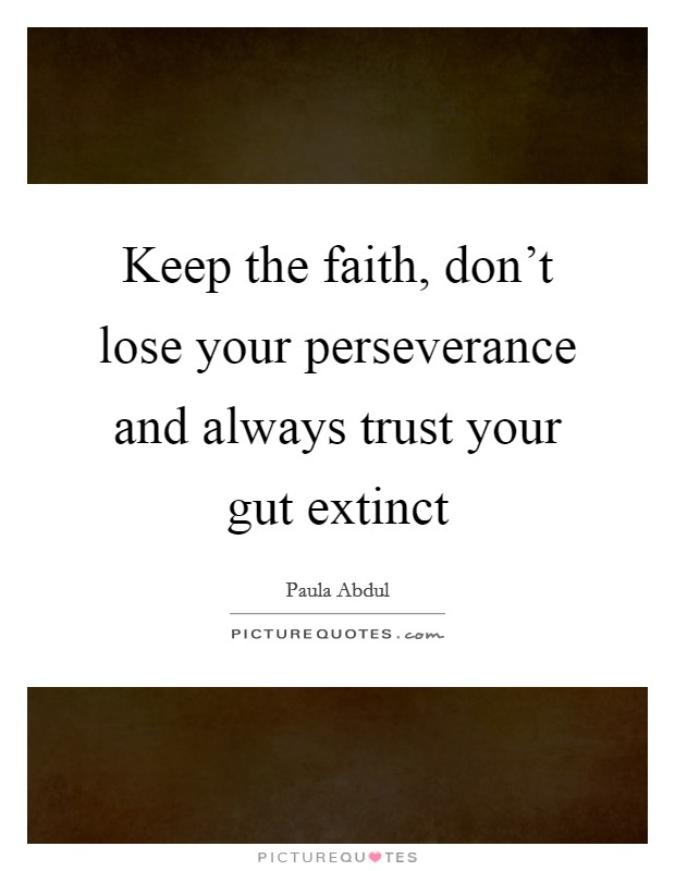 Keep the faith, don't lose your perseverance and always trust your gut extinct Picture Quote #1