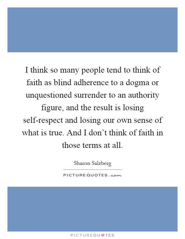I think so many people tend to think of faith as blind adherence to a dogma or unquestioned surrender to an authority figure, and the result is losing self-respect and losing our own sense of what is true. And I don't think of faith in those terms at all Picture Quote #1