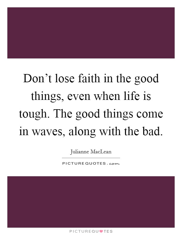 Don't lose faith in the good things, even when life is tough. The good things come in waves, along with the bad Picture Quote #1
