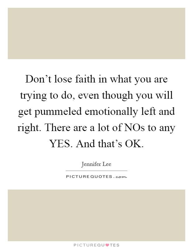 Don't lose faith in what you are trying to do, even though you will get pummeled emotionally left and right. There are a lot of NOs to any YES. And that's OK. Picture Quote #1