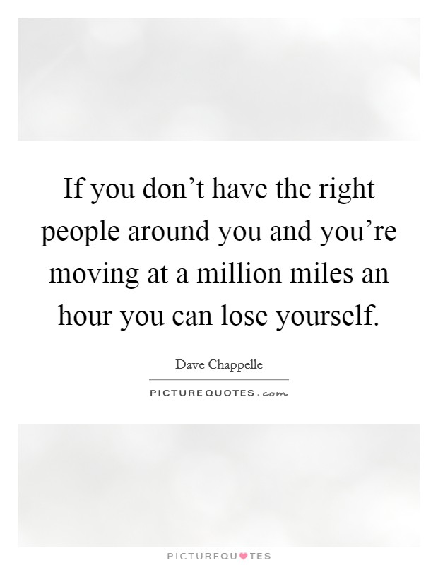 If you don't have the right people around you and you're moving at a million miles an hour you can lose yourself Picture Quote #1