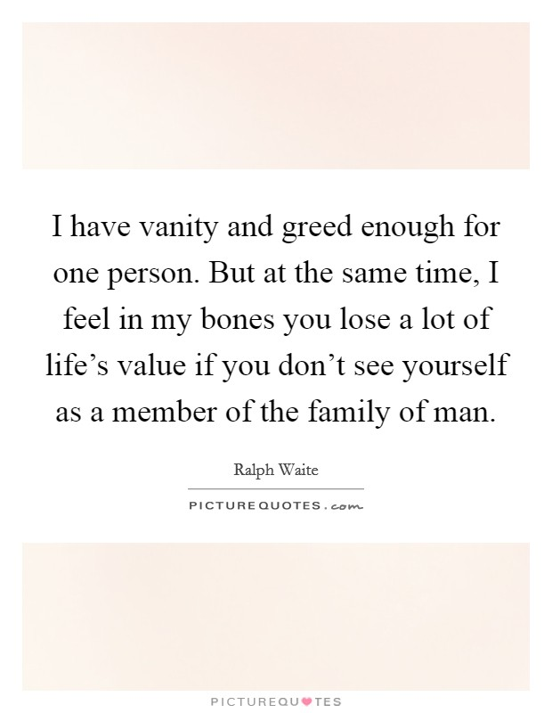 I have vanity and greed enough for one person. But at the same time, I feel in my bones you lose a lot of life's value if you don't see yourself as a member of the family of man Picture Quote #1