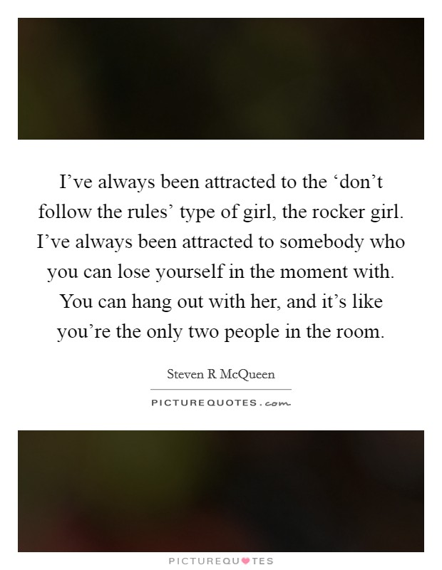 I've always been attracted to the 'don't follow the rules' type of girl, the rocker girl. I've always been attracted to somebody who you can lose yourself in the moment with. You can hang out with her, and it's like you're the only two people in the room Picture Quote #1
