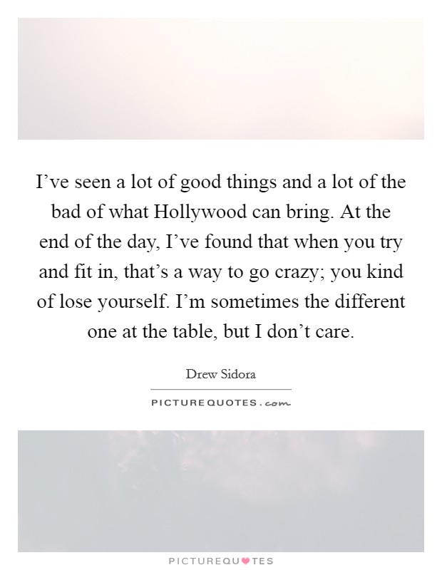 I've seen a lot of good things and a lot of the bad of what Hollywood can bring. At the end of the day, I've found that when you try and fit in, that's a way to go crazy; you kind of lose yourself. I'm sometimes the different one at the table, but I don't care Picture Quote #1