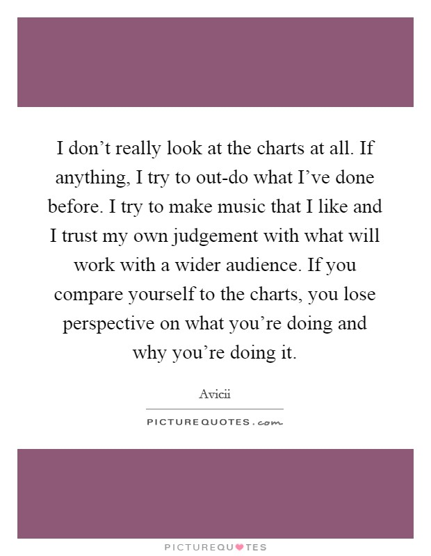 I don't really look at the charts at all. If anything, I try to out-do what I've done before. I try to make music that I like and I trust my own judgement with what will work with a wider audience. If you compare yourself to the charts, you lose perspective on what you're doing and why you're doing it Picture Quote #1