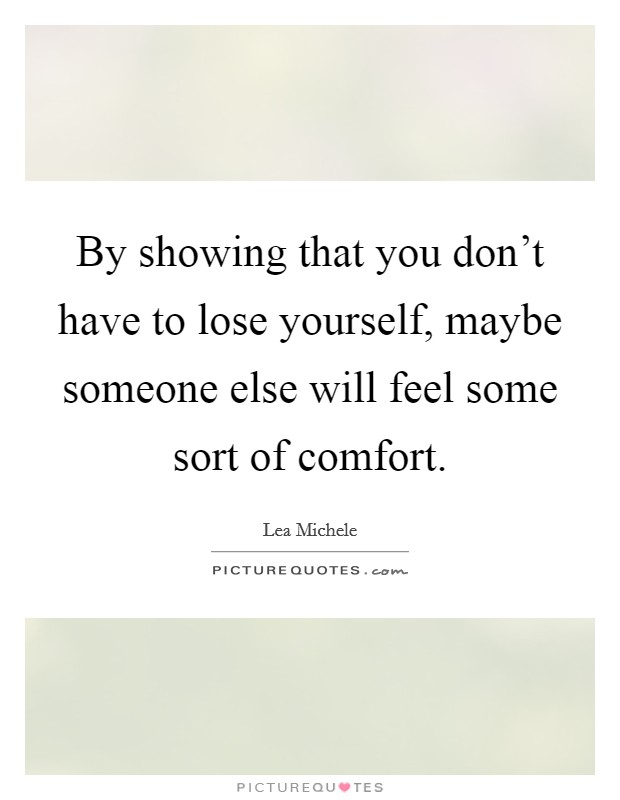 By showing that you don't have to lose yourself, maybe someone else will feel some sort of comfort Picture Quote #1