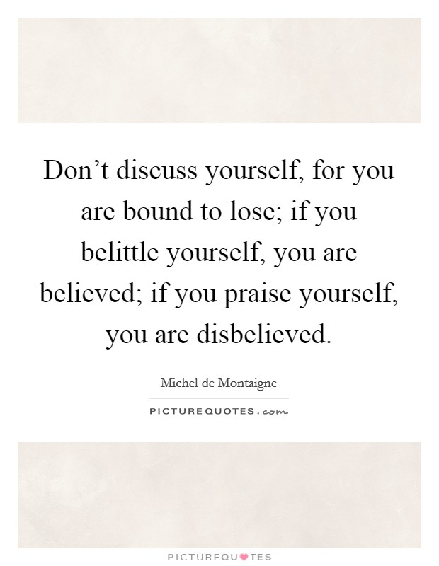 Don't discuss yourself, for you are bound to lose; if you belittle yourself, you are believed; if you praise yourself, you are disbelieved Picture Quote #1