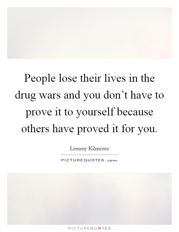 People lose their lives in the drug wars and you don't have to prove it to yourself because others have proved it for you Picture Quote #1