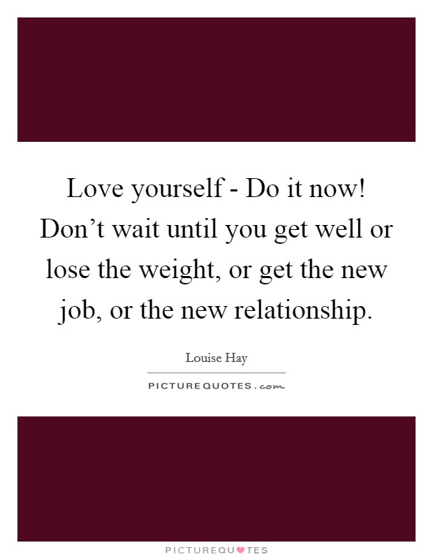Love yourself - Do it now! Don't wait until you get well or lose the weight, or get the new job, or the new relationship Picture Quote #1