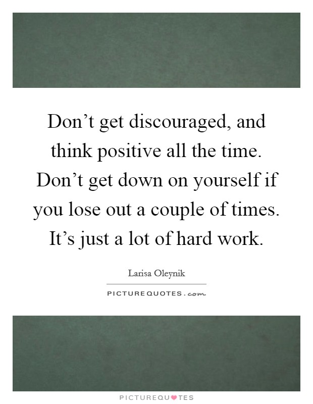 Don't get discouraged, and think positive all the time. Don't get down on yourself if you lose out a couple of times. It's just a lot of hard work Picture Quote #1