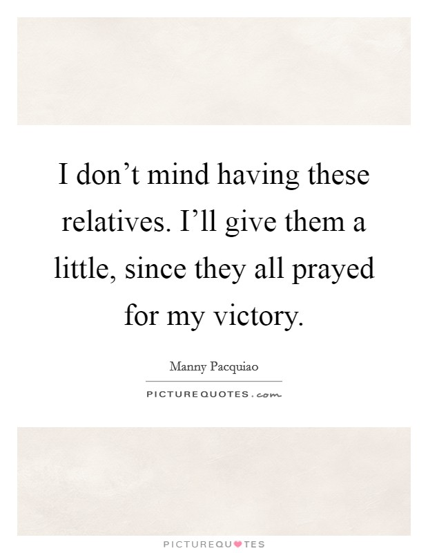 I don't mind having these relatives. I'll give them a little, since they all prayed for my victory Picture Quote #1
