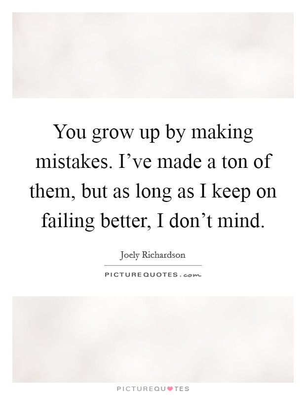 You grow up by making mistakes. I've made a ton of them, but as long as I keep on failing better, I don't mind Picture Quote #1