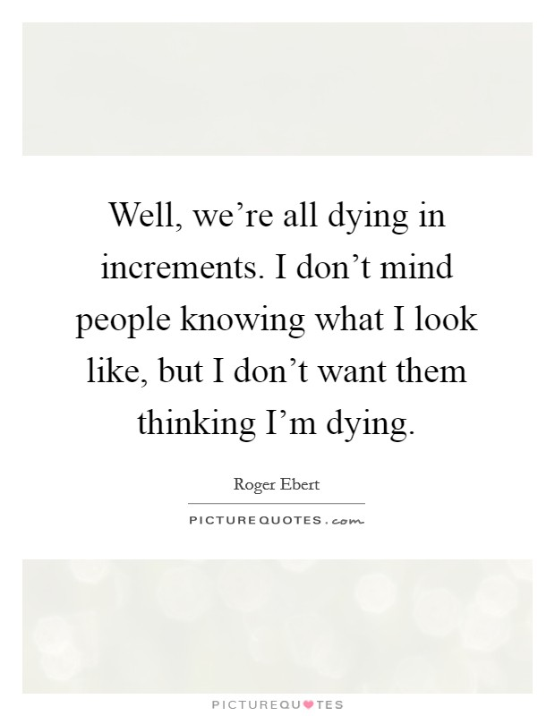 Well, we're all dying in increments. I don't mind people knowing what I look like, but I don't want them thinking I'm dying Picture Quote #1