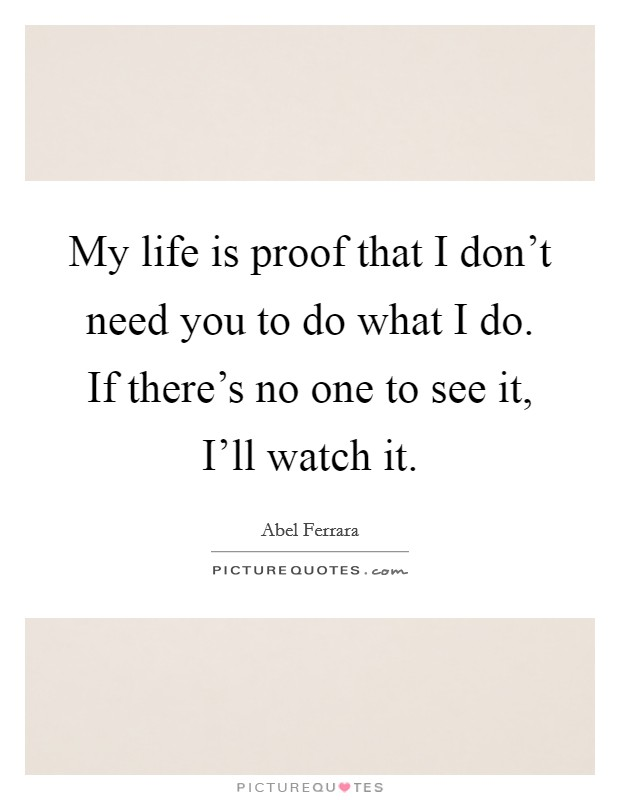 My life is proof that I don't need you to do what I do. If there's no one to see it, I'll watch it Picture Quote #1