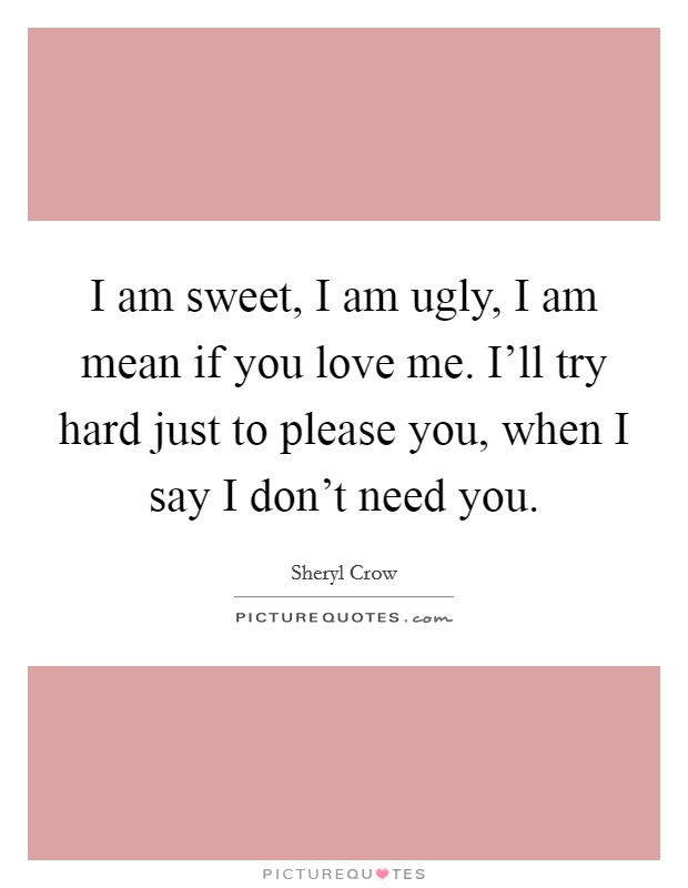 I am sweet, I am ugly, I am mean if you love me. I'll try hard just to please you, when I say I don't need you Picture Quote #1