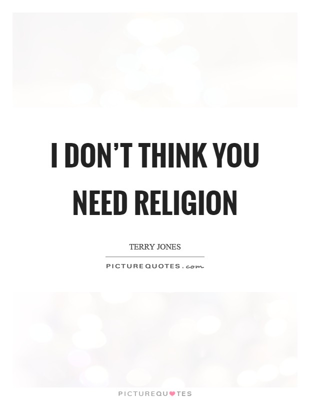 I don't think you need religion Picture Quote #1