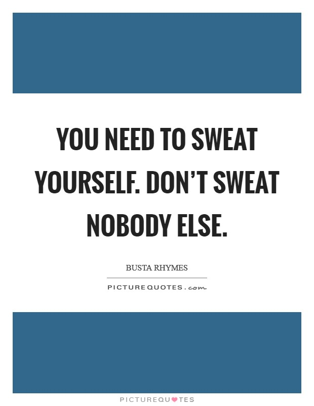 You need to sweat yourself. Don't sweat nobody else Picture Quote #1