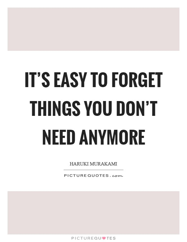 It's easy to forget things you don't need anymore Picture Quote #1