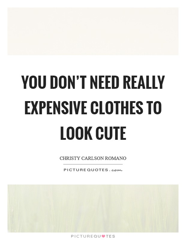 You don't need really expensive clothes to look cute Picture Quote #1