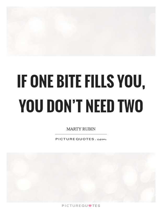 If one bite fills you, you don't need two Picture Quote #1