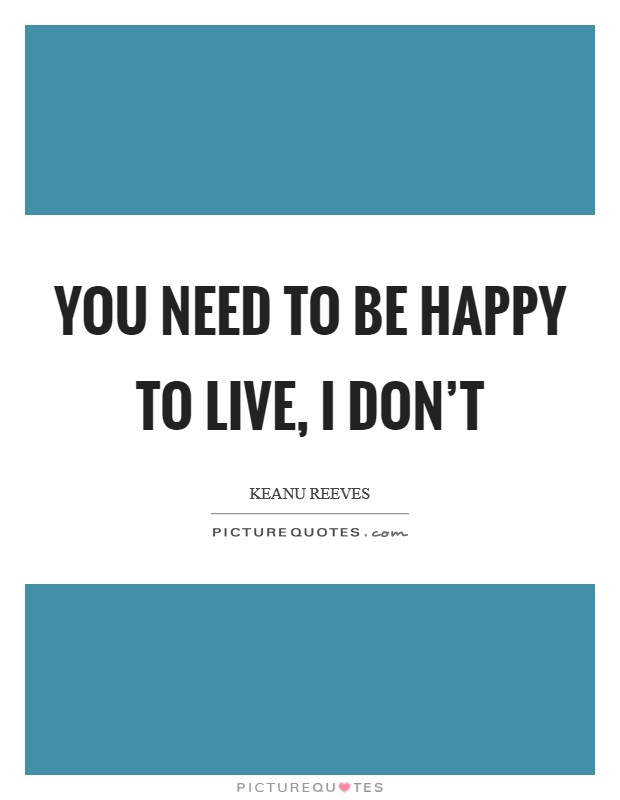 You need to be happy to live, I don't Picture Quote #1
