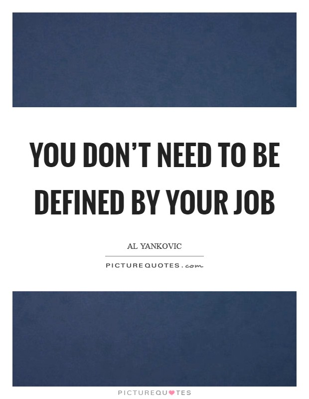 You don't need to be defined by your job Picture Quote #1