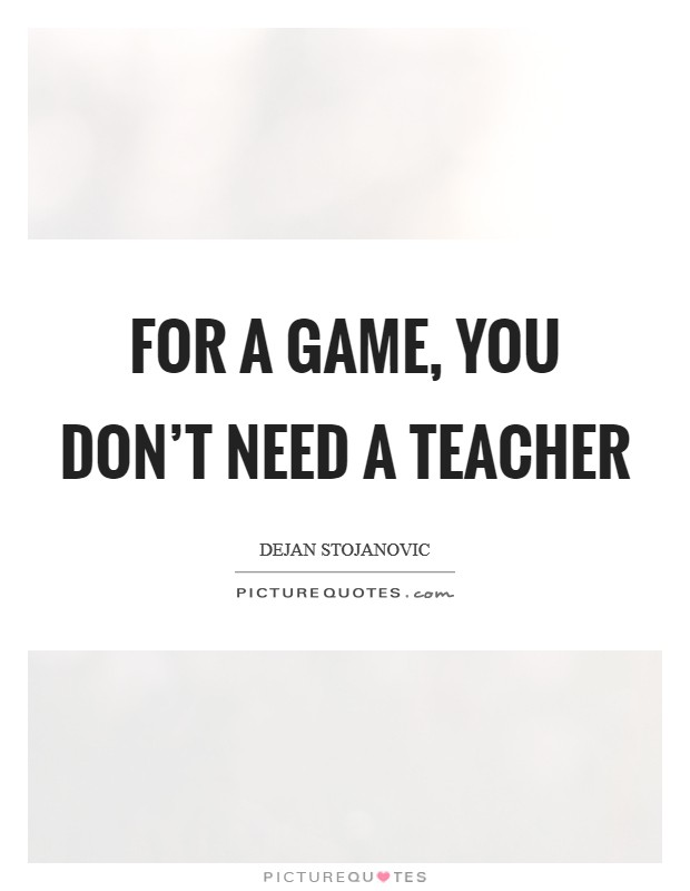 For a game, you don't need a teacher Picture Quote #1