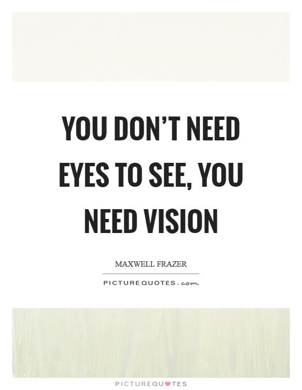 You don't need eyes to see, you need vision Picture Quote #1