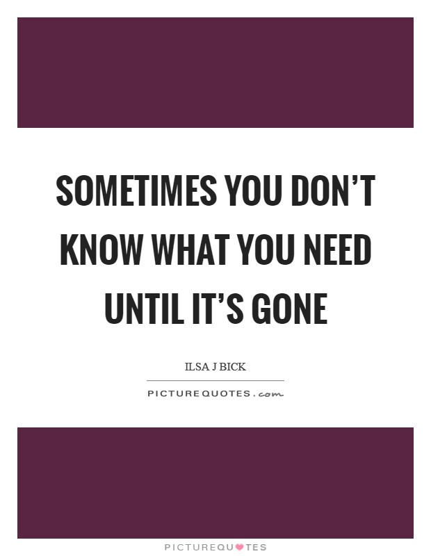 Sometimes you don't know what you need until it's gone Picture Quote #1