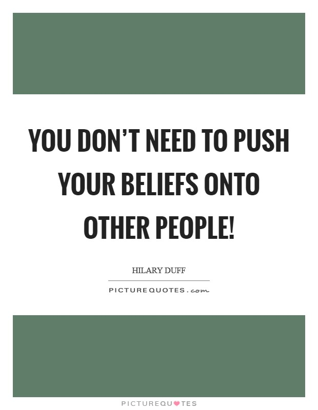 You don't need to push your beliefs onto other people! Picture Quote #1