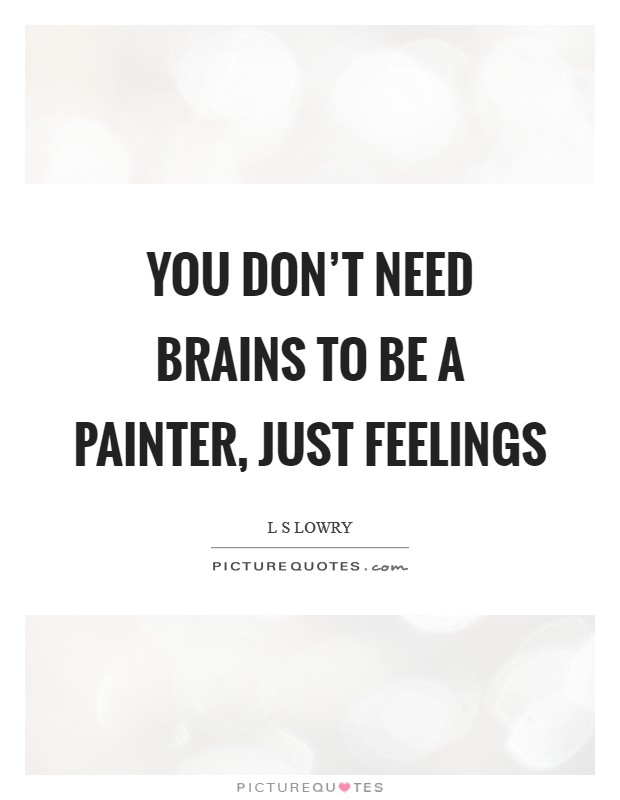 You don't need brains to be a painter, just feelings Picture Quote #1