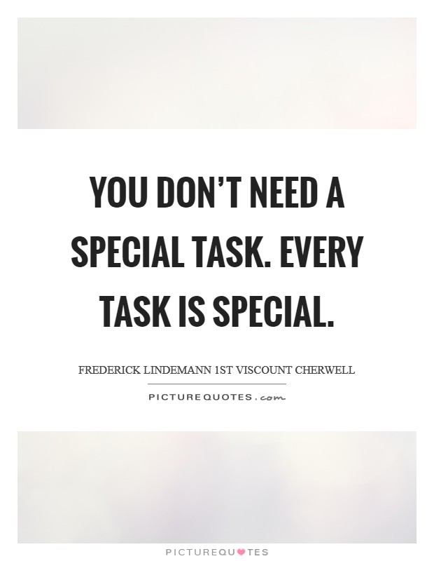 You don't need a special task. Every task is special Picture Quote #1